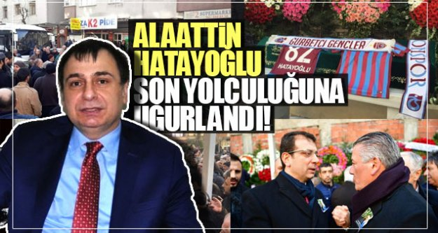 Alaattin Hatayoğlu son yolculuğuna uğurlandı!