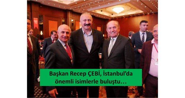 Başkan Recep ÇEBİ, İstanbulda önemli isimlerle buluştu.
