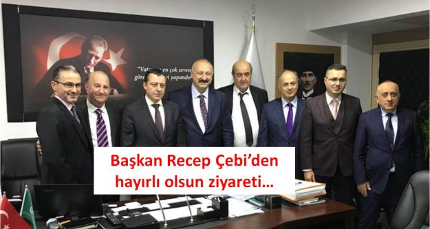 Başkan Recep Çebi'den hayırlı olsun ziyareti…