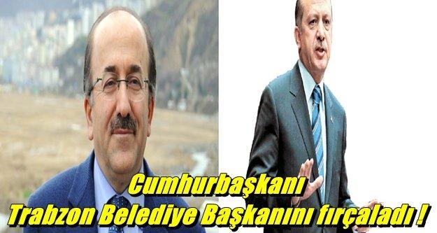 Cumhurbaşkanı Trabzon Belediye Başkanını fırçaladı