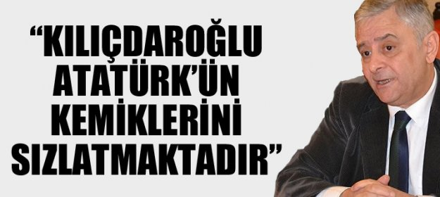 Kılıçdaroğlu Atatürk#039;ün Kemiklerini Sızlatmaktadır...