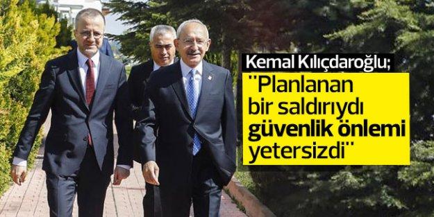 Kılıçdaroğlu: 'Planlanan bir saldırıydı güvenlik önlemi yetersizdi'