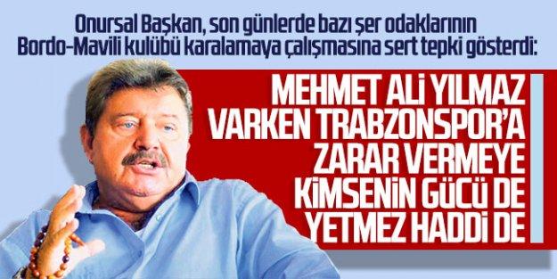 ''Mehmet Ali Yılmaz varken Trabzonspor'a zarar vermeye kimsenin gücü de haddi de yetmez!''