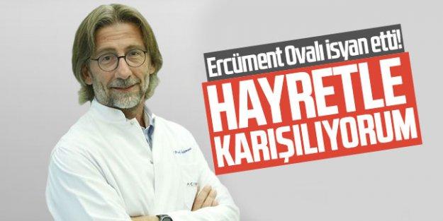 Prof. Dr. Ercüment Ovalı isyan etti!