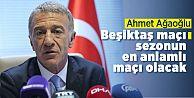 Ahmet Ağaoğlu; 'Beşiktaş maçı sezonun en anlamlı maçı olacak'