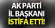 AK Parti İl Başkanı istifa etti