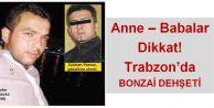 Anne – Babalar  Dikkat! Trabzon'da  BONZAİ DEHŞETİ