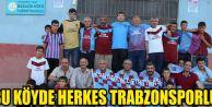 Bu Köyde Herkes Trabzonsporlu...