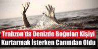 Trabzon'da boğulan kişiyi kurtarmak isterken canından oldu