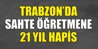 Trabzon'da Sahte Öğretmene 21 Yıl Hapis