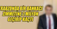 Trabzon'da, zimmetine 2 milyon TL geçirdiği iddia edilen özel banka görevlisi E.İ. sırra kadem bastı.