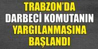 Trabzon'daki Darbeci Komutanın Yargılanmasına Başlandı...