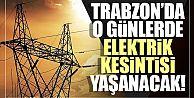 Trabzon'da o günlerde elektrik kesintisi yaşanacak!