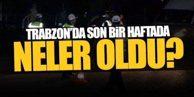 Trabzon'da 1 haftada neler yaşandı?