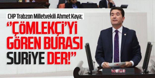 Trabzon Milletvekili Ahmet Kaya; ''Çömlekçi'yi gören burası Suriye der!''