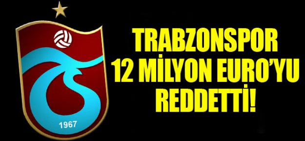 Trabzonspor 12 Milyon Euro#039;yu Reddetti