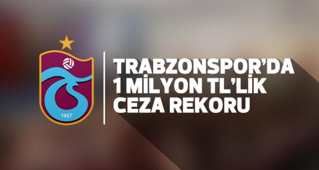 Trabzonspor'da 1 Milyon TL'lik ceza rekoru..