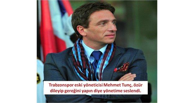 Trabzonsporeski yöneticisi Mehmet Tunç, özür dileyip gereğini yapın diye yönetime seslendi.