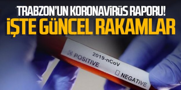 Trabzon'un koronavirüs raporu! İşte güncel rakamlar...
