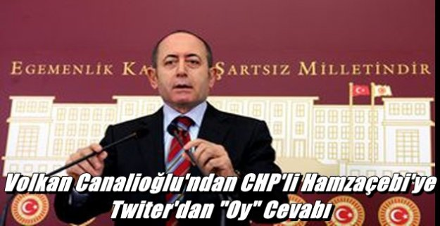 Volkan Canalioğlu'ndan CHP'li Hamzaçebi'ye Twiter'dan 'Oy' Cevabı